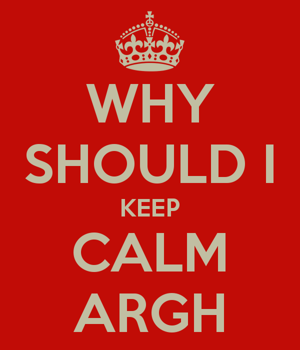 why-should-i-keep-calm-argh