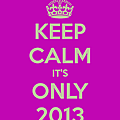 Keep calm, it's only 2013