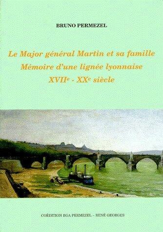 Le Major-général Martin et sa famille. Mémoire d'une lignée lyonnaise XVIIe-XXe siècle
